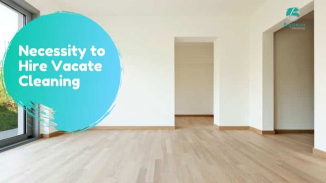 Necessity to Hire Vacate Cleaning